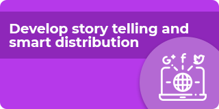 Develop story telling and smart distribution